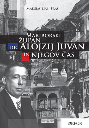Cover of the book Mariborski župan dr. Alojzij Juvan in njegov čas